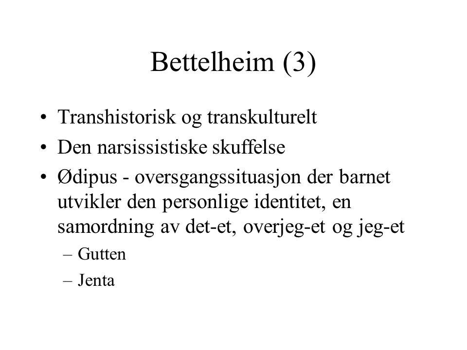 Bettelheim (3) •Transhistorisk og transkulturelt •Den narsissistiske skuffelse •Ødipus - oversgangssituasjon der barnet utvikler den personlige identitet, en samordning av det-et, overjeg-et og jeg-et –Gutten –Jenta