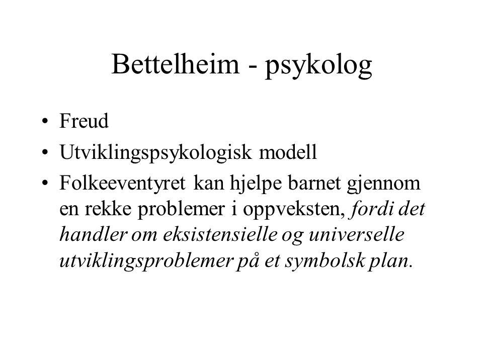 Bettelheim - psykolog •Freud •Utviklingspsykologisk modell •Folkeeventyret kan hjelpe barnet gjennom en rekke problemer i oppveksten, fordi det handler om eksistensielle og universelle utviklingsproblemer på et symbolsk plan.