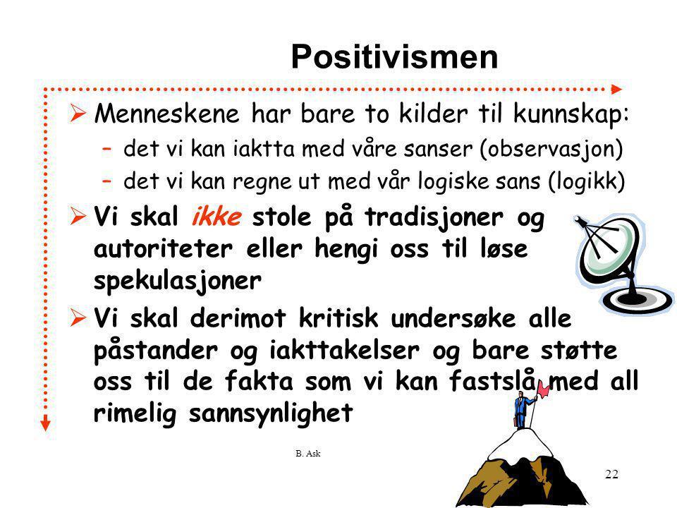 B. Ask 22 Positivismen  Menneskene har bare to kilder til kunnskap: –det vi kan iaktta med våre sanser (observasjon) –det vi kan regne ut med vår log