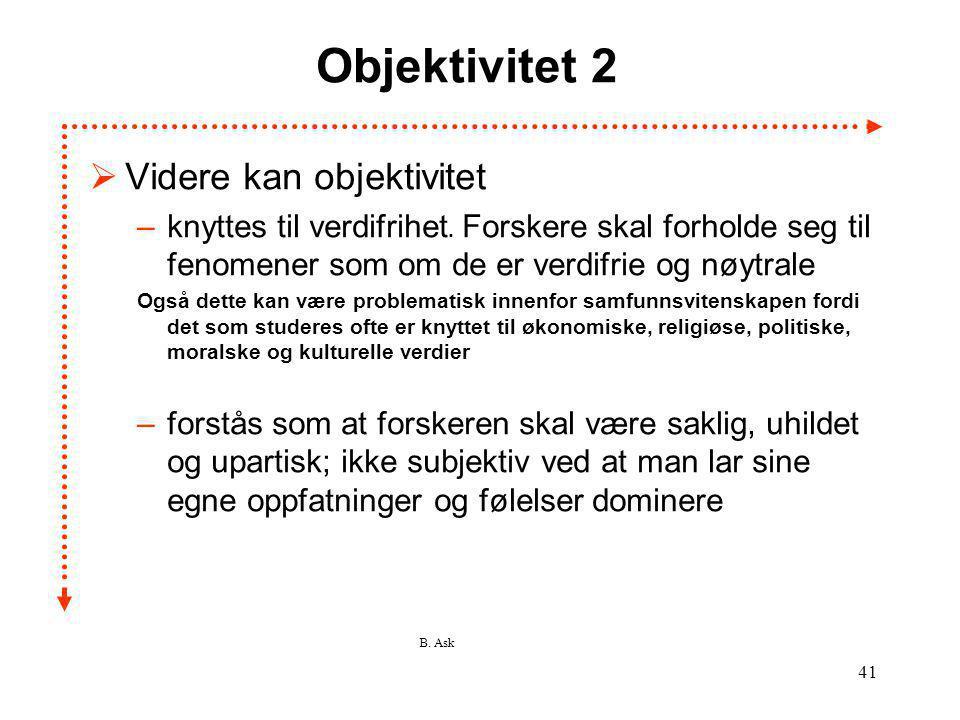 B. Ask 41 Objektivitet 2  Videre kan objektivitet –knyttes til verdifrihet. Forskere skal forholde seg til fenomener som om de er verdifrie og nøytra