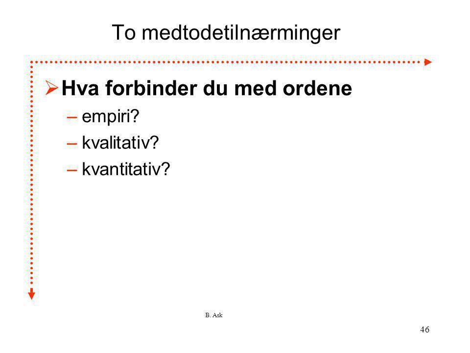 B. Ask 46 To medtodetilnærminger  Hva forbinder du med ordene –empiri? –kvalitativ? –kvantitativ?