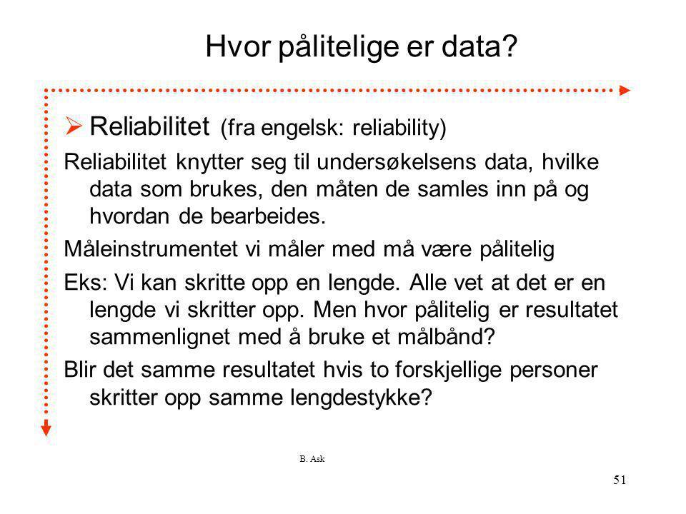 B. Ask 51 Hvor pålitelige er data?  Reliabilitet (fra engelsk: reliability) Reliabilitet knytter seg til undersøkelsens data, hvilke data som brukes,