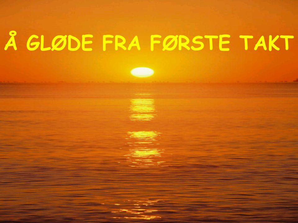 Å GLØDE FRA FØRSTE TAKT