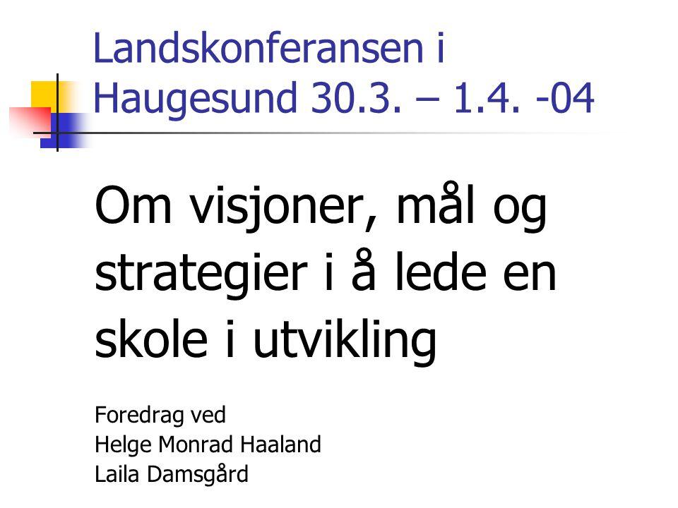 Landskonferansen i Haugesund 30.3. – 1.4. -04 Om visjoner, mål og strategier i å lede en skole i utvikling Foredrag ved Helge Monrad Haaland Laila Dam