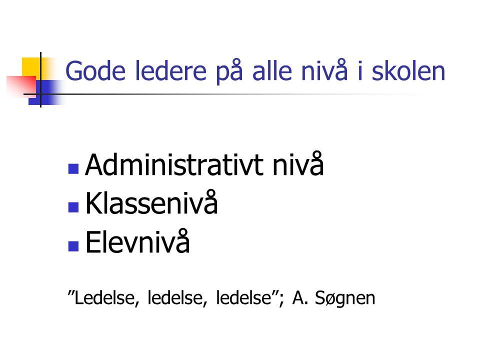 """Gode ledere på alle nivå i skolen  Administrativt nivå  Klassenivå  Elevnivå """"Ledelse, ledelse, ledelse""""; A. Søgnen"""