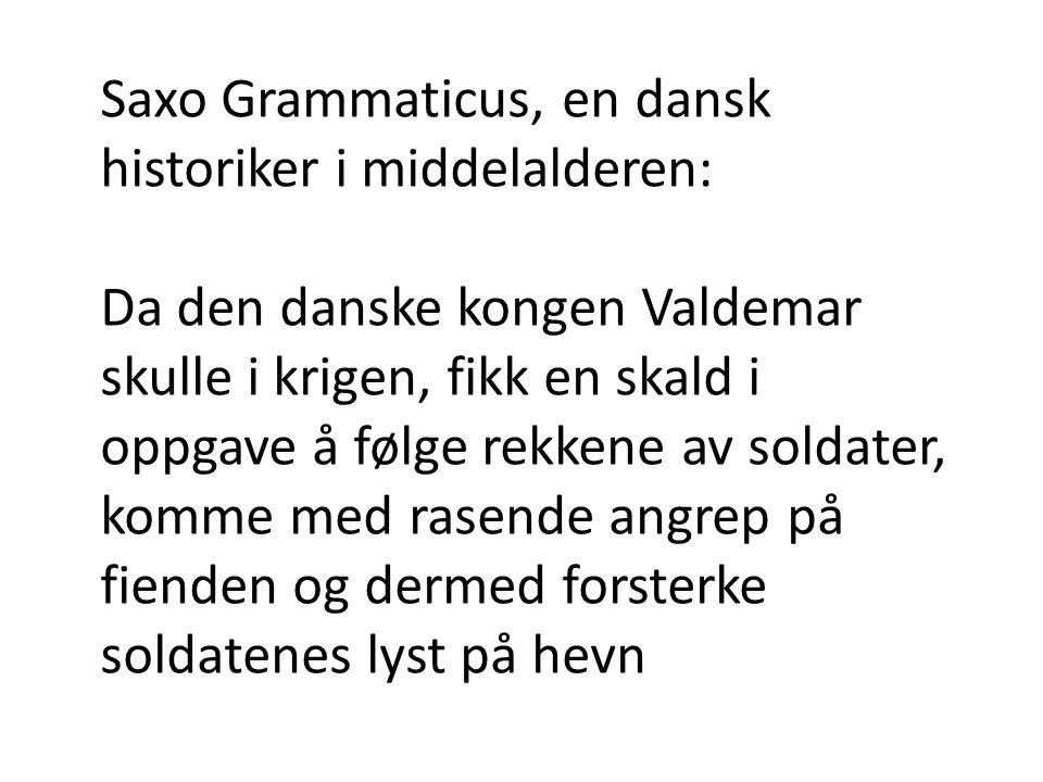 Saxo Grammaticus, en dansk historiker i middelalderen: Da den danske kongen Valdemar skulle i krigen, fikk en skald i oppgave å følge rekkene av soldater, komme med rasende angrep på fienden og dermed forsterke soldatenes lyst på hevn