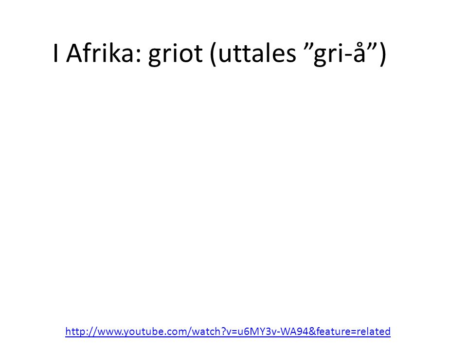 I Afrika: griot (uttales gri-å ) http://www.youtube.com/watch v=u6MY3v-WA94&feature=related