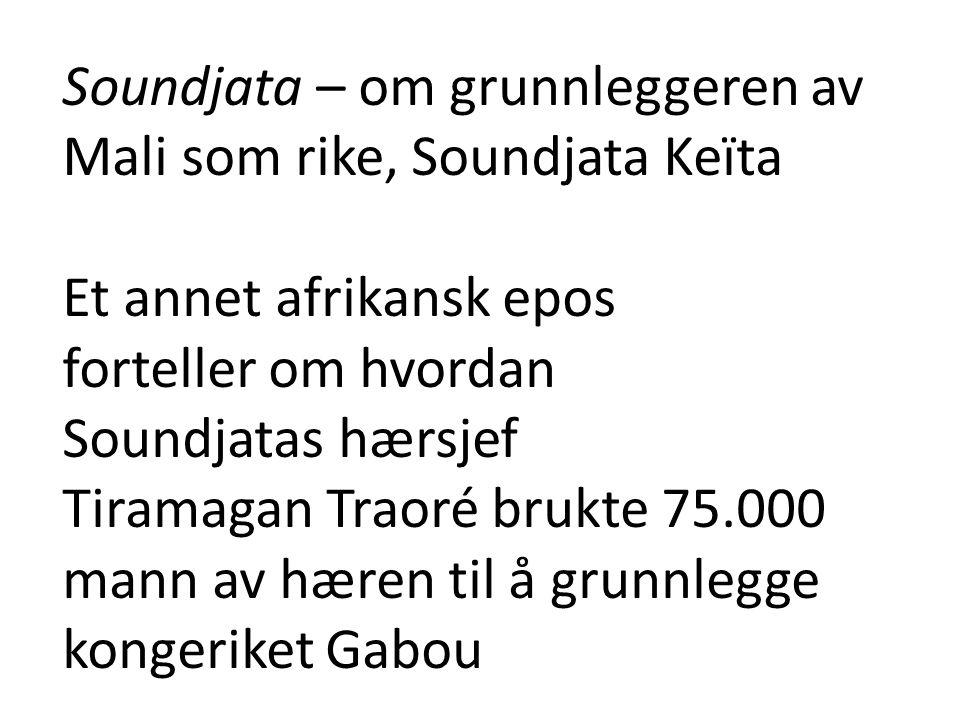 Soundjata – om grunnleggeren av Mali som rike, Soundjata Keïta Et annet afrikansk epos forteller om hvordan Soundjatas hærsjef Tiramagan Traoré brukte 75.000 mann av hæren til å grunnlegge kongeriket Gabou