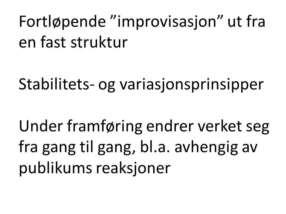 Fortløpende improvisasjon ut fra en fast struktur Stabilitets- og variasjonsprinsipper Under framføring endrer verket seg fra gang til gang, bl.a.