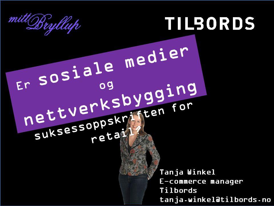 Tanja Winkel E-commerce manager Tilbords tanja.winkel@tilbords.no Er sosiale medier og nettverksbygging suksessoppskriften for retail?