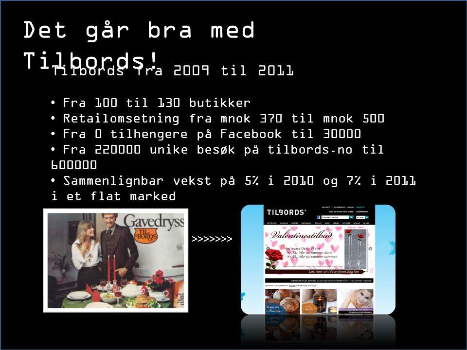 >>>>>>> Tilbords fra 2009 til 2011 • Fra 100 til 130 butikker • Retailomsetning fra mnok 370 til mnok 500 • Fra 0 tilhengere på Facebook til 30000 • F