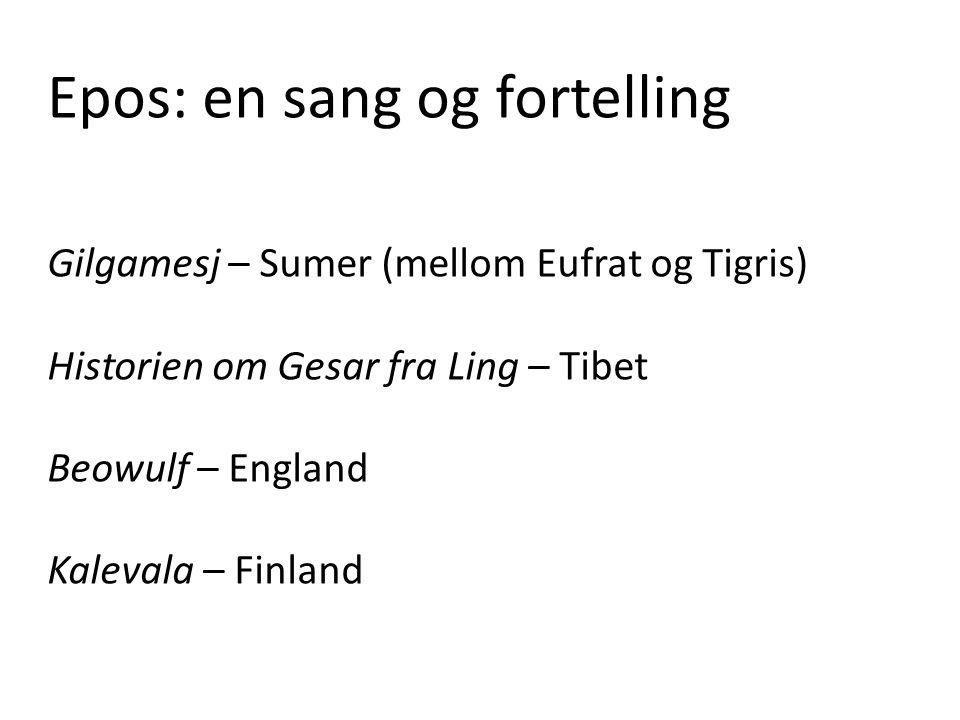 Epos: en sang og fortelling Gilgamesj – Sumer (mellom Eufrat og Tigris) Historien om Gesar fra Ling – Tibet Beowulf – England Kalevala – Finland