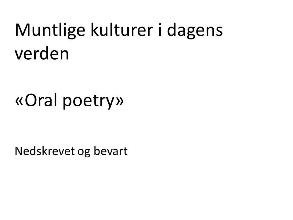 Muntlige kulturer i dagens verden «Oral poetry» Nedskrevet og bevart
