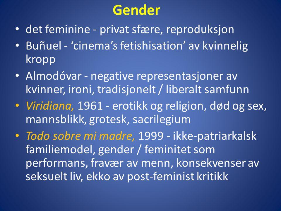 Gender • det feminine - privat sfære, reproduksjon • Buñuel - 'cinema's fetishisation' av kvinnelig kropp • Almodóvar - negative representasjoner av kvinner, ironi, tradisjonelt / liberalt samfunn • Viridiana, 1961 - erotikk og religion, død og sex, mannsblikk, grotesk, sacrilegium • Todo sobre mi madre, 1999 - ikke-patriarkalsk familiemodel, gender / feminitet som performans, fravær av menn, konsekvenser av seksuelt liv, ekko av post-feminist kritikk