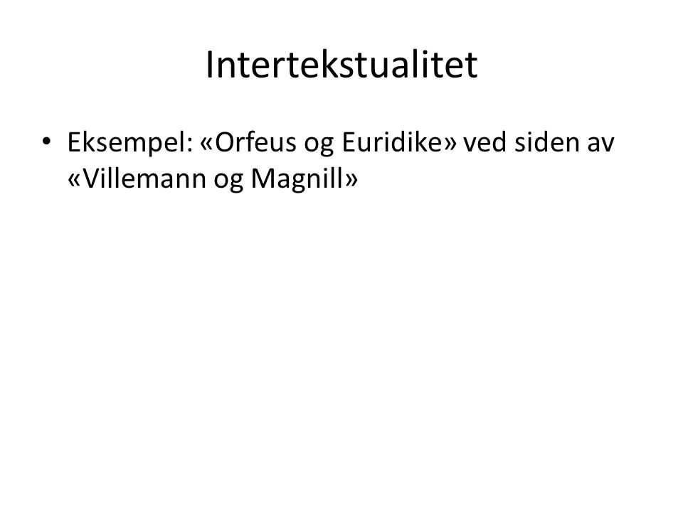 Intertekstualitet • Eksempel: «Orfeus og Euridike» ved siden av «Villemann og Magnill»