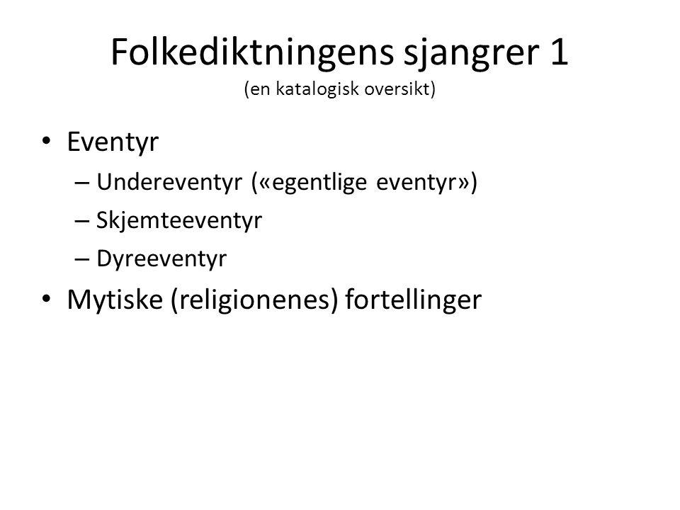 Folkediktningens sjangrer 1 (en katalogisk oversikt) • Eventyr – Undereventyr («egentlige eventyr») – Skjemteeventyr – Dyreeventyr • Mytiske (religion