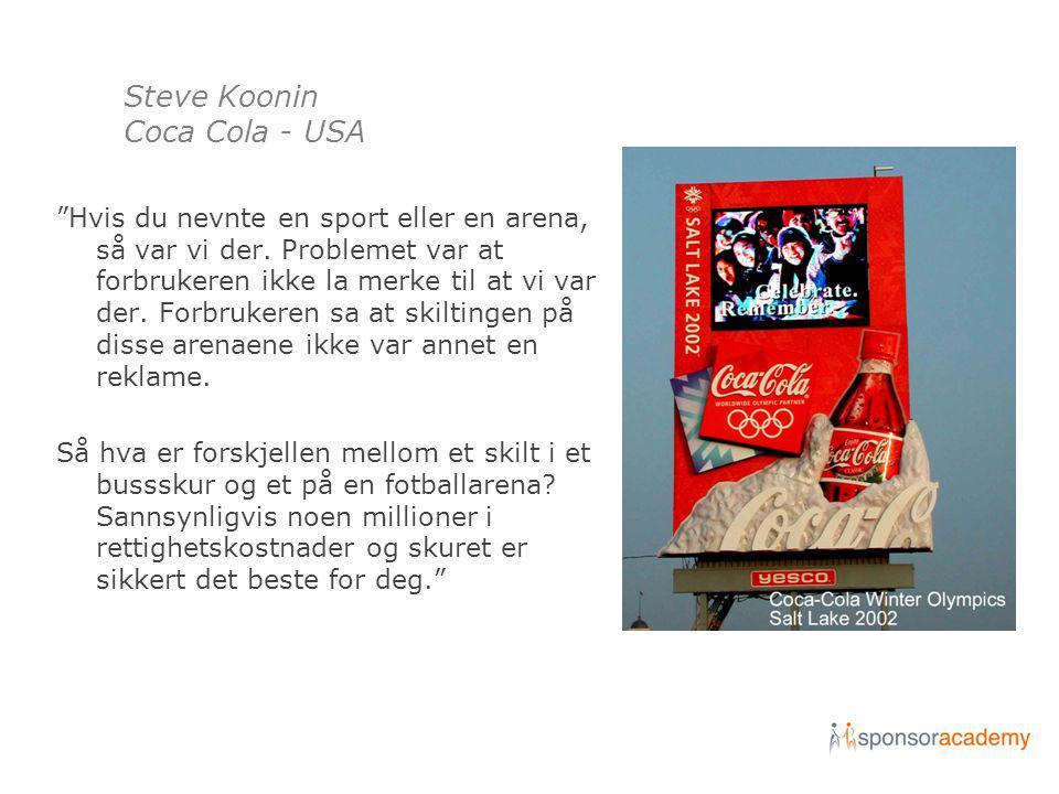 "Steve Koonin Coca Cola - USA ""Hvis du nevnte en sport eller en arena, så var vi der. Problemet var at forbrukeren ikke la merke til at vi var der. For"