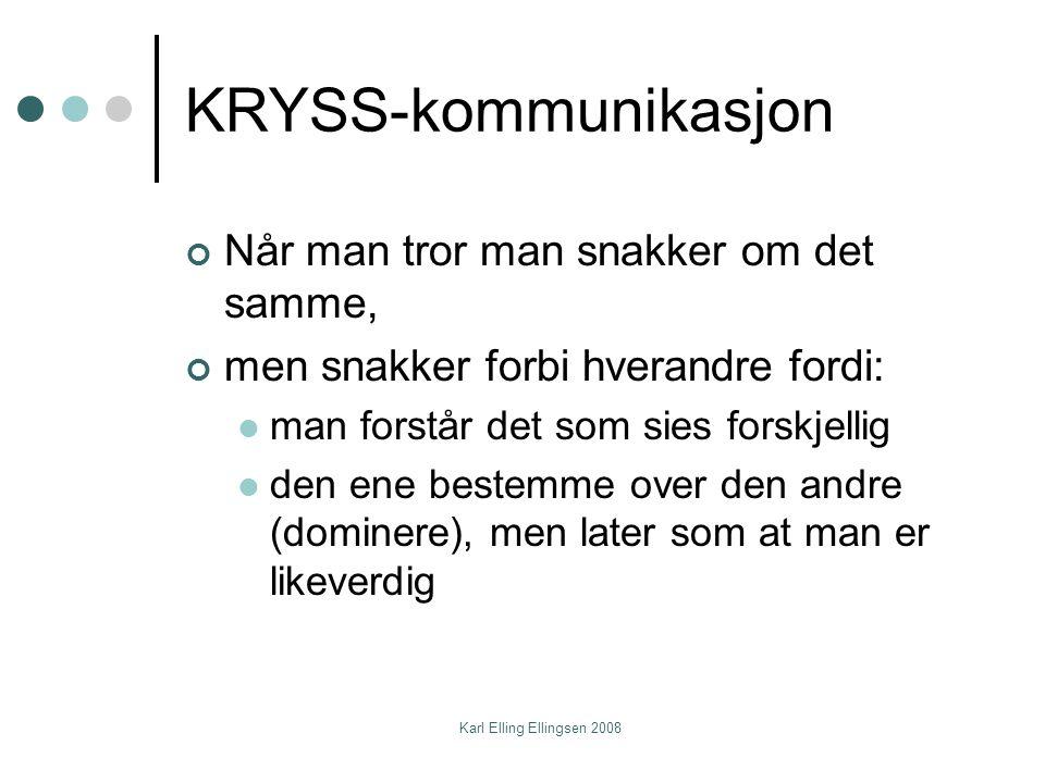 Karl Elling Ellingsen 2008 KRYSS-kommunikasjon Når man tror man snakker om det samme, men snakker forbi hverandre fordi:  man forstår det som sies forskjellig  den ene bestemme over den andre (dominere), men later som at man er likeverdig