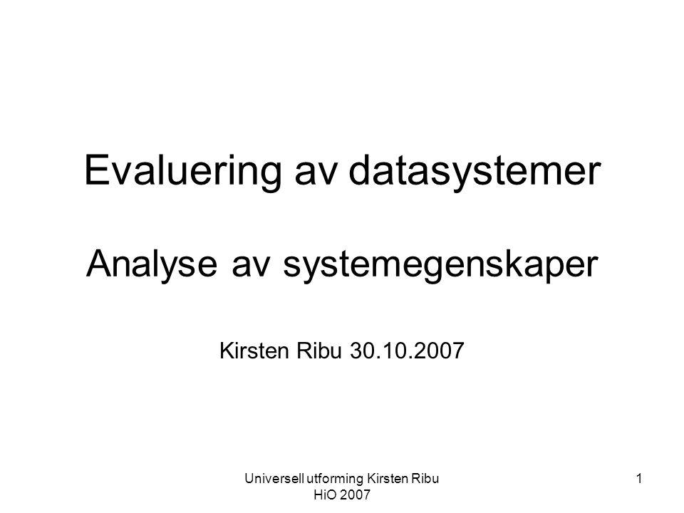 Universell utforming Kirsten Ribu HiO 2007 1 Evaluering av datasystemer Analyse av systemegenskaper Kirsten Ribu 30.10.2007