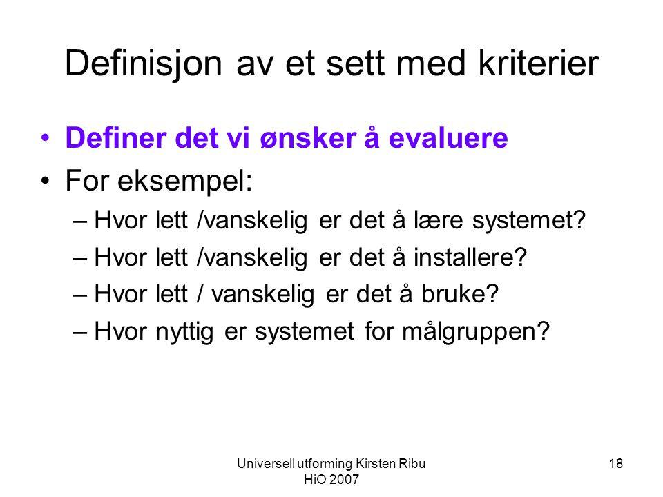 Universell utforming Kirsten Ribu HiO 2007 18 Definisjon av et sett med kriterier •Definer det vi ønsker å evaluere •For eksempel: –Hvor lett /vanskelig er det å lære systemet.