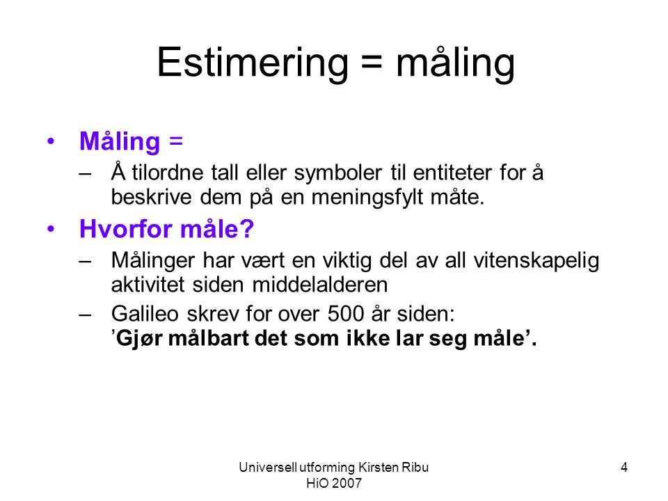 Universell utforming Kirsten Ribu HiO 2007 4 Estimering = måling •Måling = –Å tilordne tall eller symboler til entiteter for å beskrive dem på en meningsfylt måte.