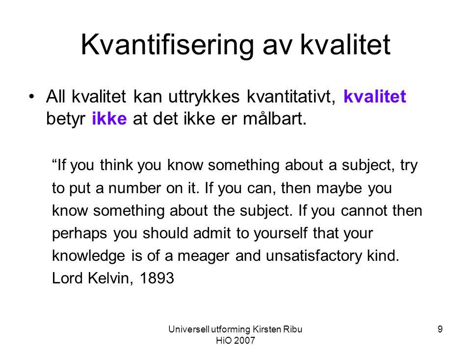 Universell utforming Kirsten Ribu HiO 2007 9 Kvantifisering av kvalitet •All kvalitet kan uttrykkes kvantitativt, kvalitet betyr ikke at det ikke er målbart.