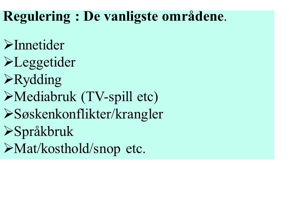 Regulering : De vanligste områdene.  Innetider  Leggetider  Rydding  Mediabruk (TV-spill etc)  Søskenkonflikter/krangler  Språkbruk  Mat/kostho