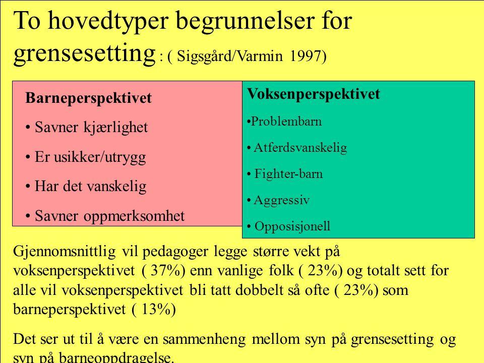 To hovedtyper begrunnelser for grensesetting : ( Sigsgård/Varmin 1997) Barneperspektivet • Savner kjærlighet • Er usikker/utrygg • Har det vanskelig •