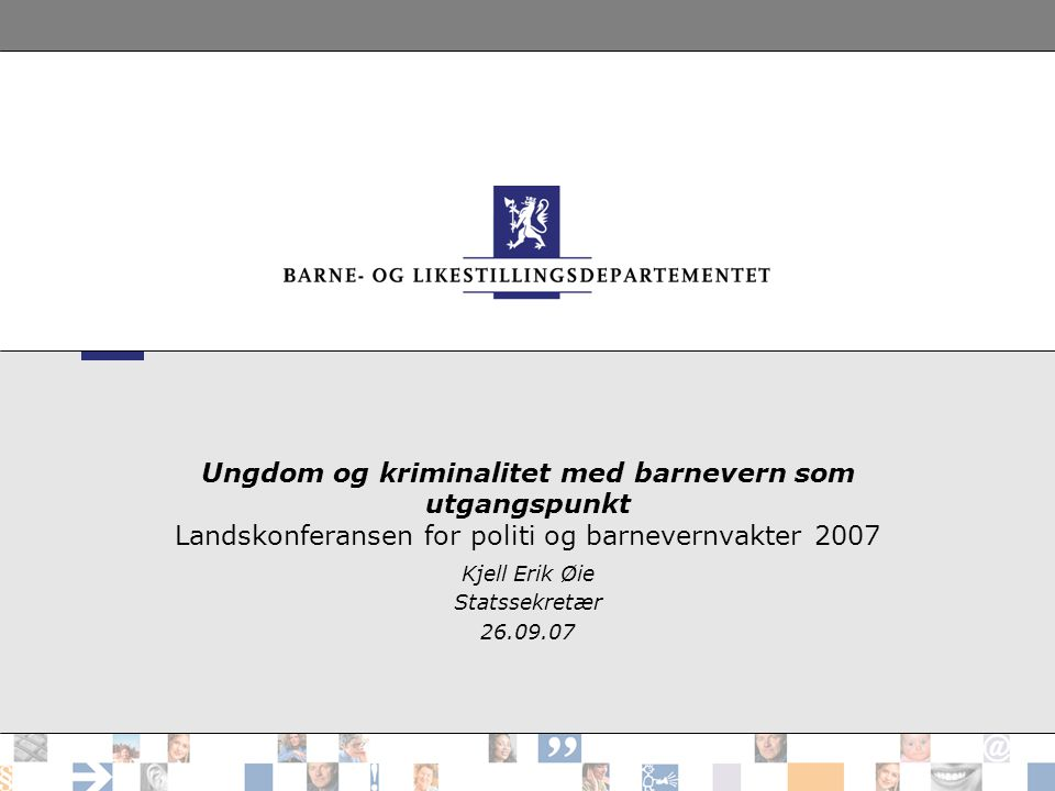 Ungdom og kriminalitet med barnevern som utgangspunkt Landskonferansen for politi og barnevernvakter 2007 Kjell Erik Øie Statssekretær 26.09.07