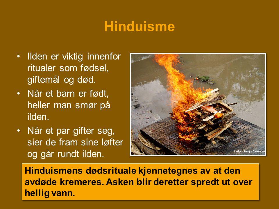 Hinduisme •Ilden er viktig innenfor ritualer som fødsel, giftemål og død. •Når et barn er født, heller man smør på ilden. •Når et par gifter seg, sier