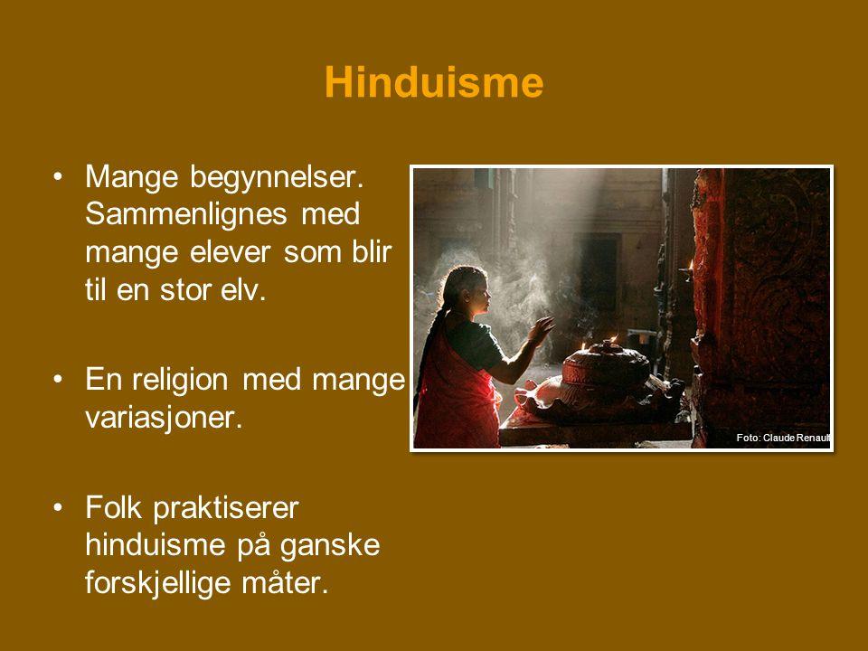 Hinduisme •Mange begynnelser. Sammenlignes med mange elever som blir til en stor elv. •En religion med mange variasjoner. •Folk praktiserer hinduisme