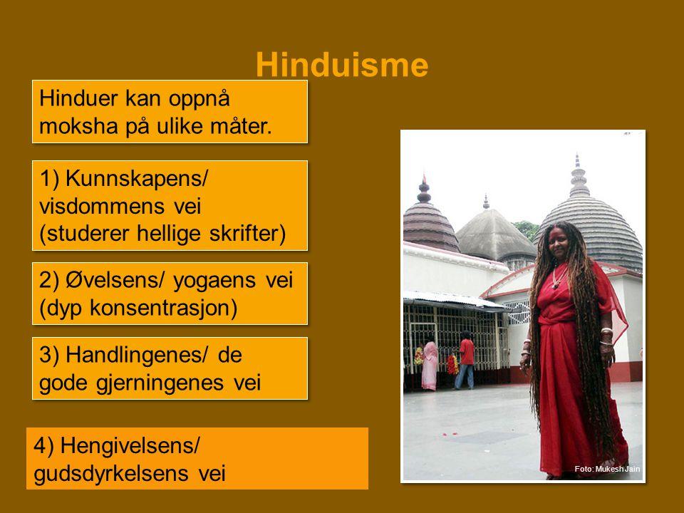 Hinduisme Hinduer kan oppnå moksha på ulike måter. 1) Kunnskapens/ visdommens vei (studerer hellige skrifter) 2) Øvelsens/ yogaens vei (dyp konsentras