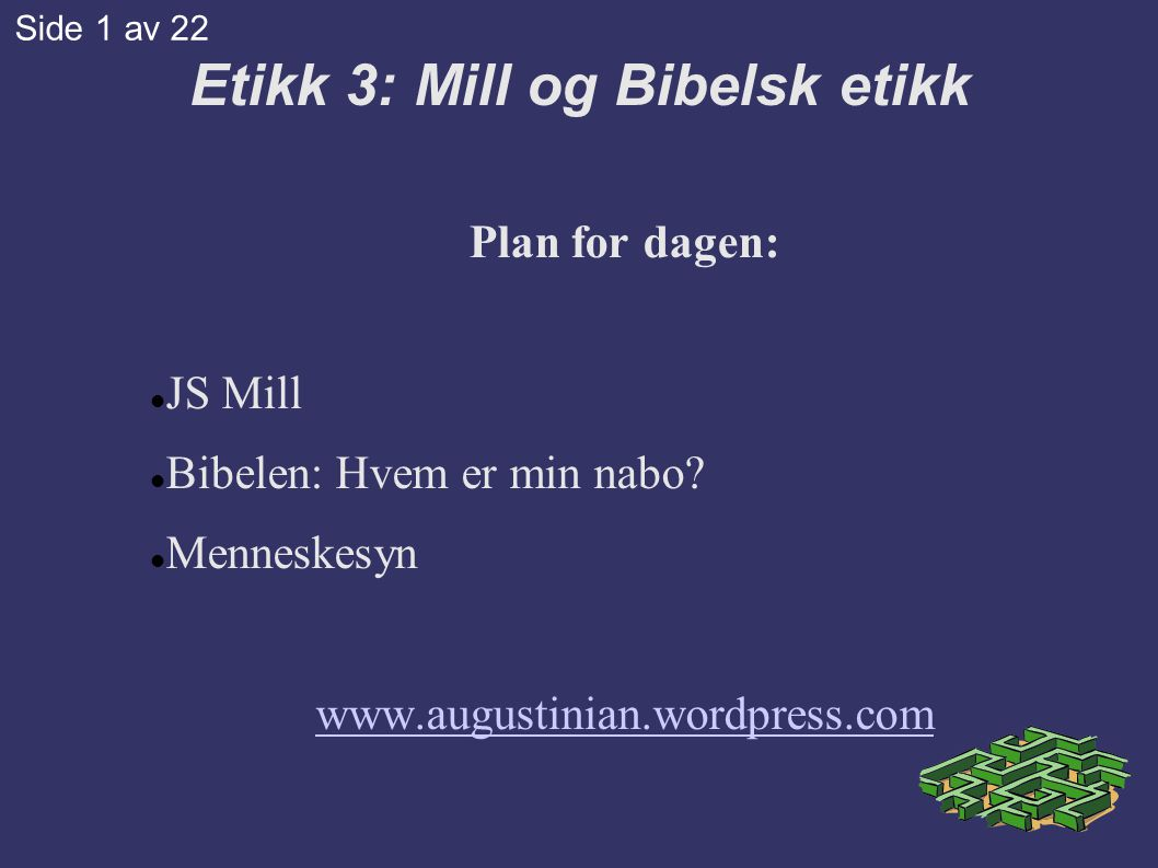 Etikk 3: Mill og Bibelsk etikk Plan for dagen:  JS Mill  Bibelen: Hvem er min nabo.