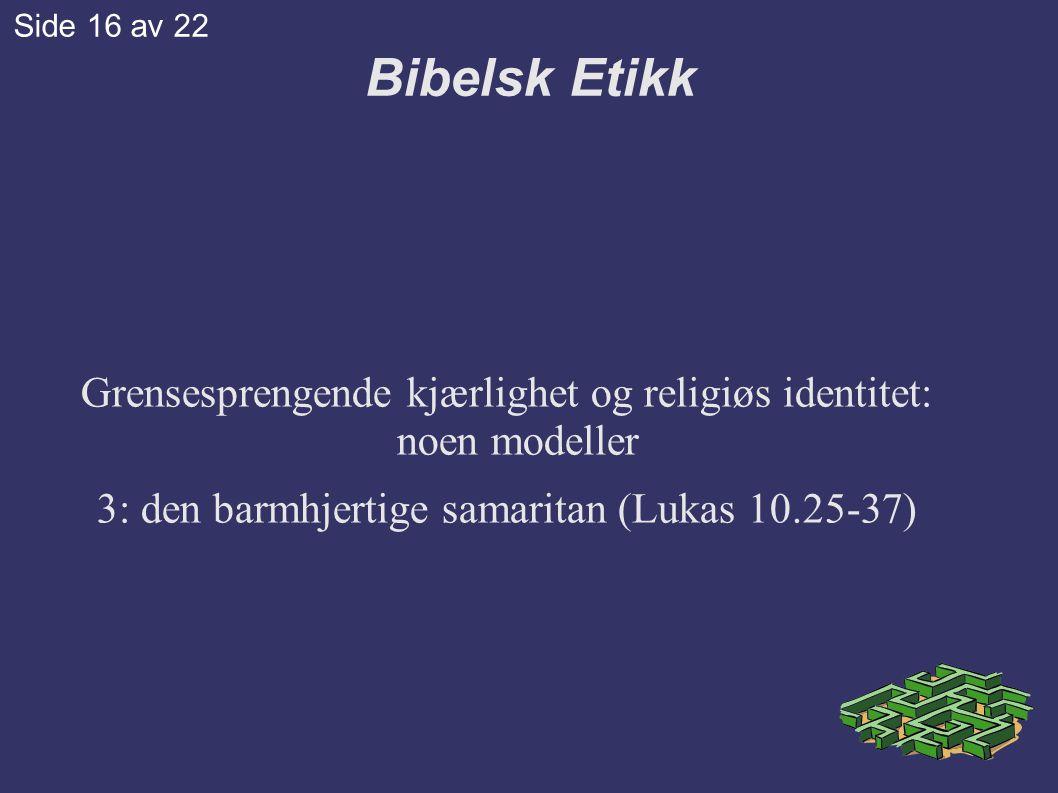 Grensesprengende kjærlighet og religiøs identitet: noen modeller 3: den barmhjertige samaritan (Lukas 10.25-37) Bibelsk Etikk Side 16 av 22