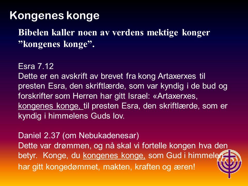 Jødiske røtter… Kongenes konge Men over dem alle står Israels Gud: Daniel 2.21 Lovet være Guds navn fra evighet og til evighet.