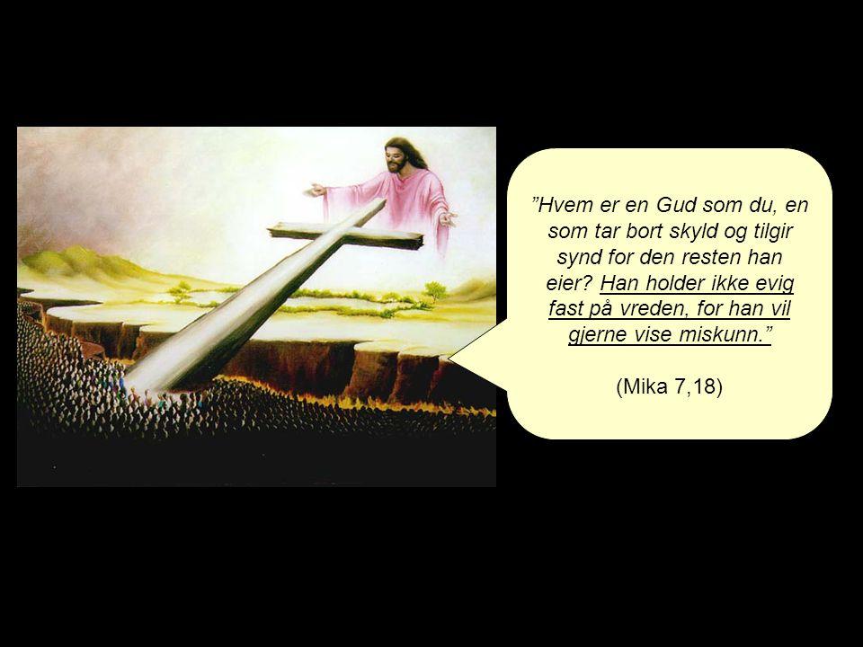 """""""Hvem er en Gud som du, en som tar bort skyld og tilgir synd for den resten han eier? Han holder ikke evig fast på vreden, for han vil gjerne vise mis"""