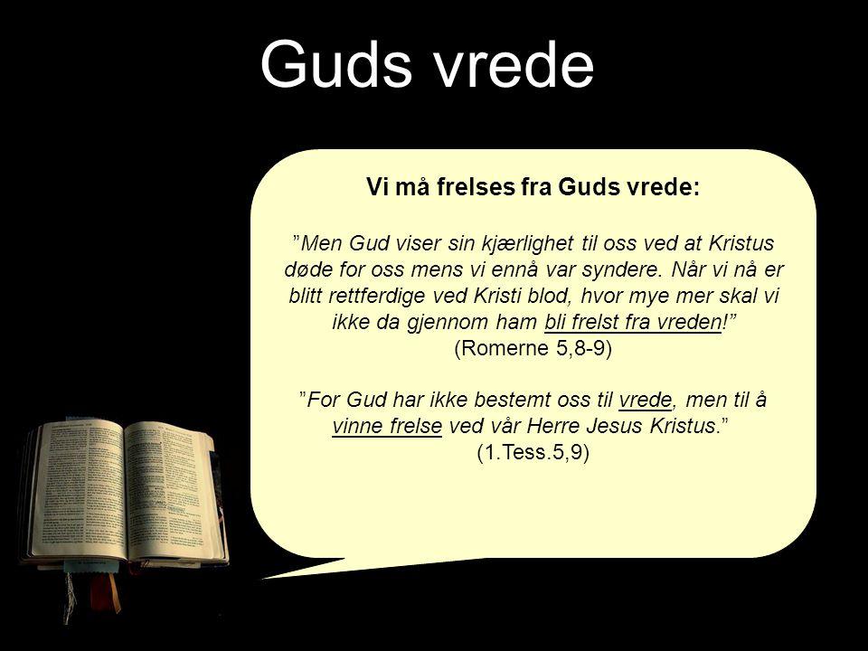 """Guds vrede Vi må frelses fra Guds vrede: """"Men Gud viser sin kjærlighet til oss ved at Kristus døde for oss mens vi ennå var syndere. Når vi nå er blit"""