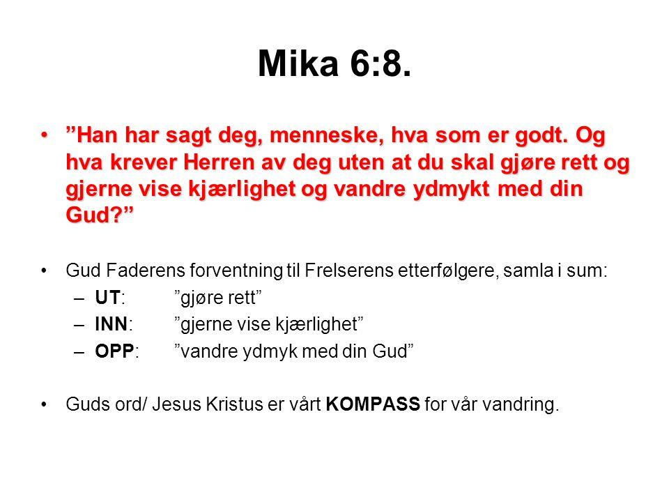 """Mika 6:8. •""""Han har sagt deg, menneske, hva som er godt. Og hva krever Herren av deg uten at du skal gjøre rett og gjerne vise kjærlighet og vandre yd"""