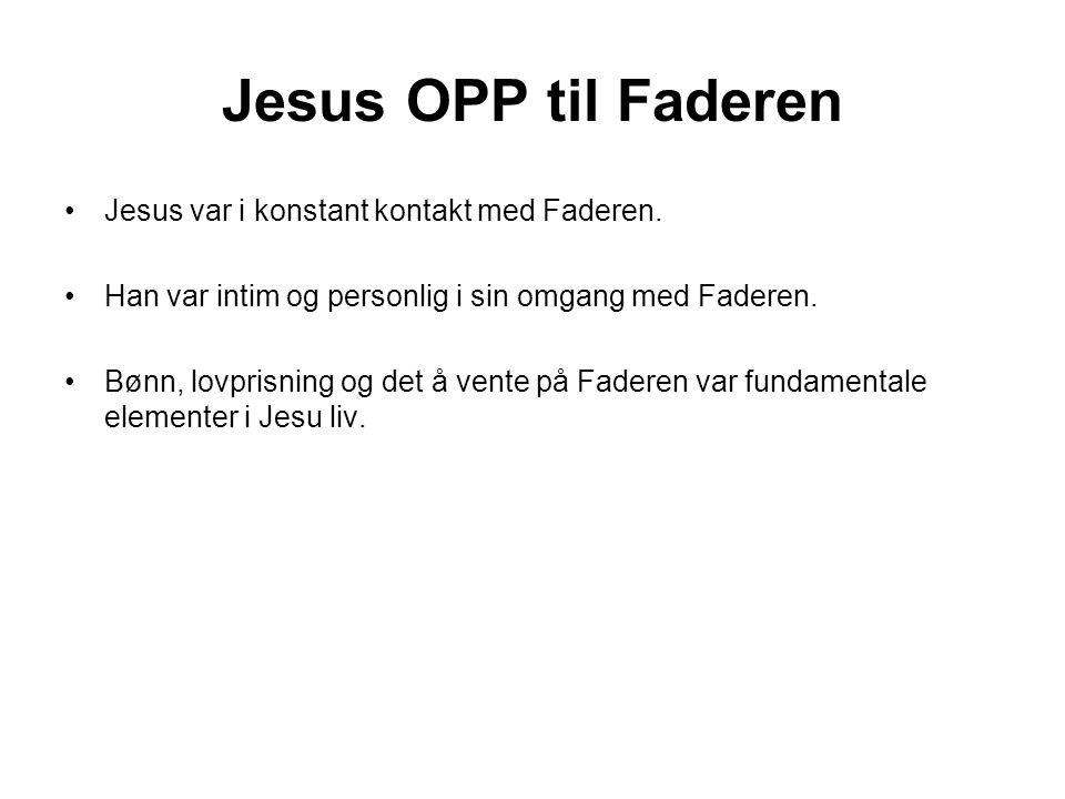 Jesus OPP til Faderen •Jesus var i konstant kontakt med Faderen.