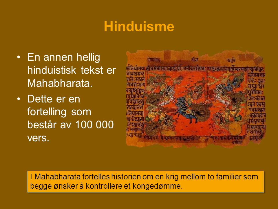 Hinduisme •En annen hellig hinduistisk tekst er Mahabharata. •Dette er en fortelling som består av 100 000 vers. I Mahabharata fortelles historien om