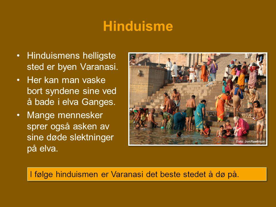 Hinduisme •Hinduismens helligste sted er byen Varanasi. •Her kan man vaske bort syndene sine ved å bade i elva Ganges. •Mange mennesker sprer også ask