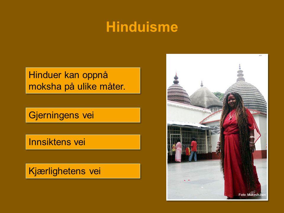 Hinduisme Hinduer kan oppnå moksha på ulike måter. Gjerningens vei Innsiktens vei Kjærlighetens vei Foto: Mukesh Jain