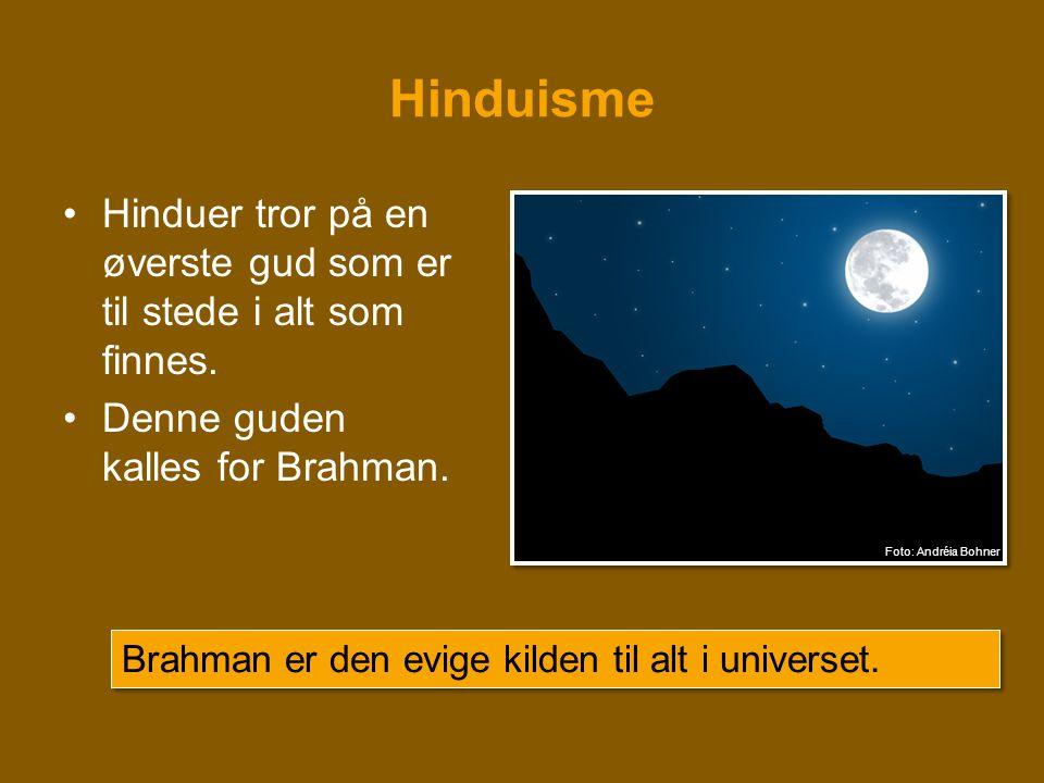 Hinduisme •Hinduer tror på en øverste gud som er til stede i alt som finnes. •Denne guden kalles for Brahman. Brahman er den evige kilden til alt i un
