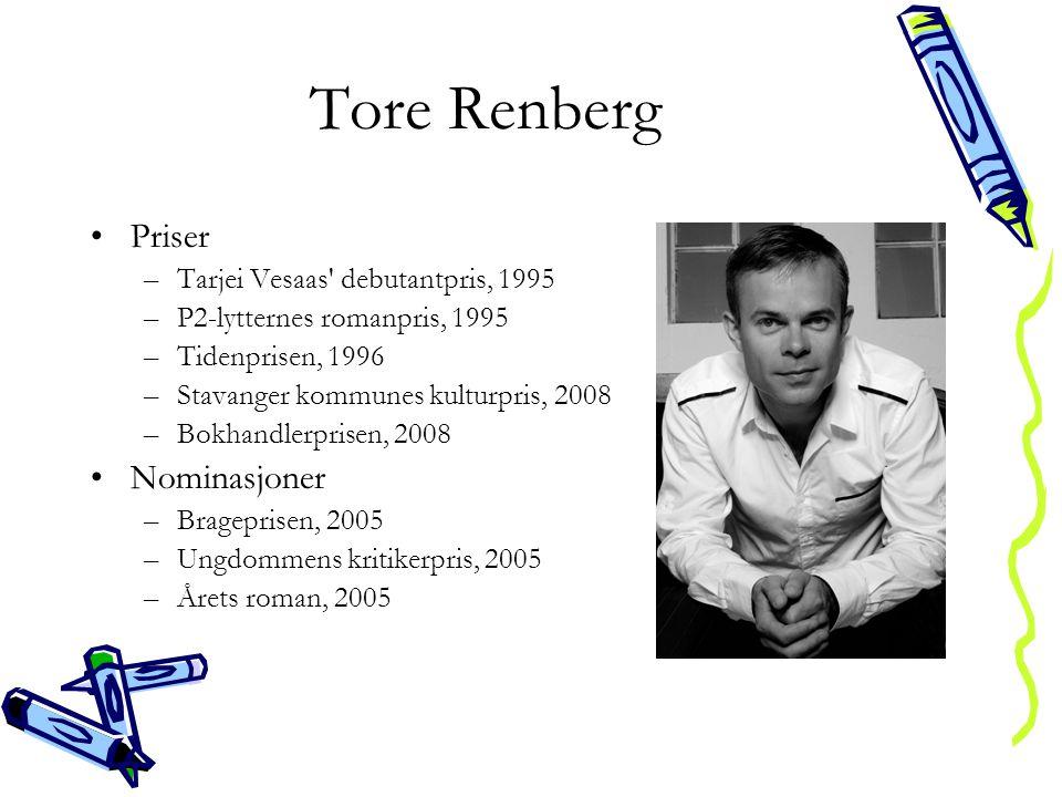 Tore Renberg •Priser –Tarjei Vesaas debutantpris, 1995 –P2-lytternes romanpris, 1995 –Tidenprisen, 1996 –Stavanger kommunes kulturpris, 2008 –Bokhandlerprisen, 2008 •Nominasjoner –Brageprisen, 2005 –Ungdommens kritikerpris, 2005 –Årets roman, 2005