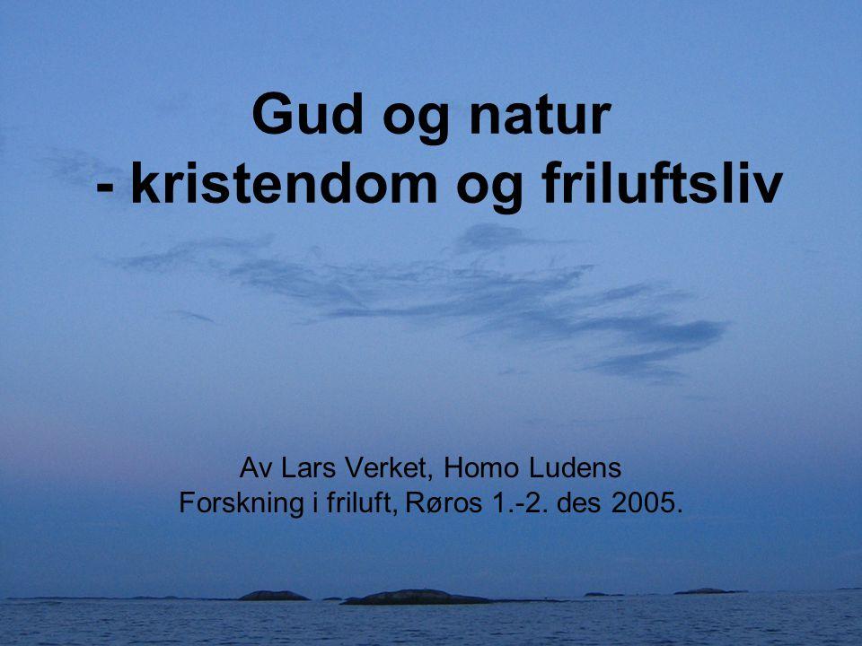 Gud og natur - kristendom og friluftsliv Av Lars Verket, Homo Ludens Forskning i friluft, Røros 1.-2. des 2005.