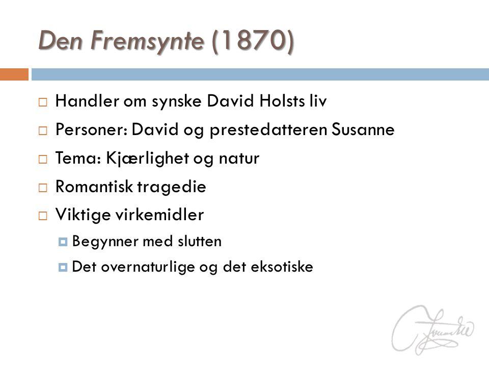 Den Fremsynte (1870)  Handler om synske David Holsts liv  Personer: David og prestedatteren Susanne  Tema: Kjærlighet og natur  Romantisk tragedie