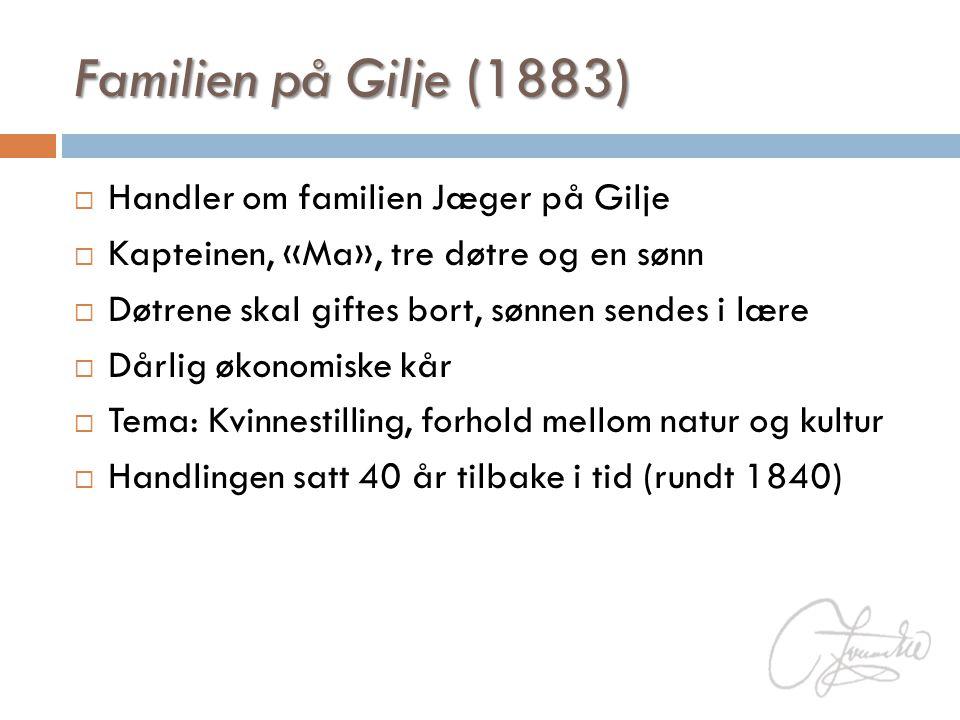 Familien på Gilje (1883)  Handler om familien Jæger på Gilje  Kapteinen, «Ma», tre døtre og en sønn  Døtrene skal giftes bort, sønnen sendes i lære