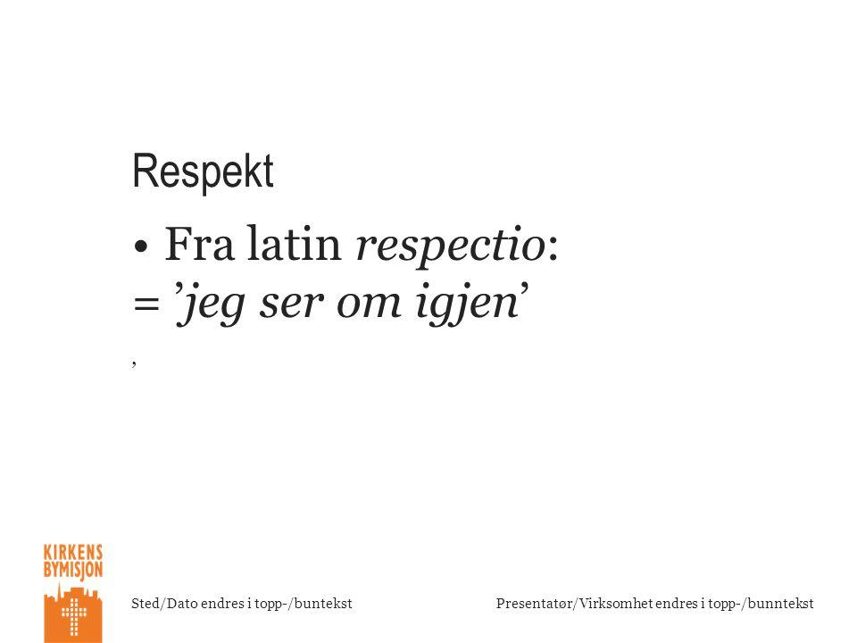 Sted/Dato endres i topp-/buntekstPresentatør/Virksomhet endres i topp-/bunntekst Respekt •Fra latin respectio: = 'jeg ser om igjen' '