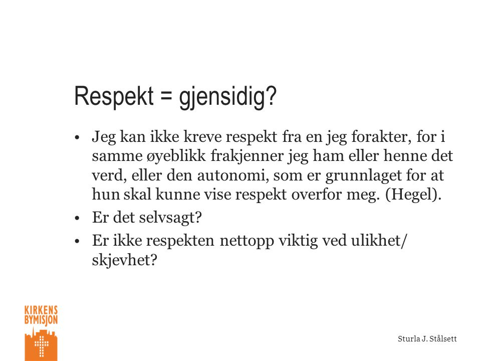 Oslo, 23082010 Sturla J. Stålsett Respekt = gjensidig? •Jeg kan ikke kreve respekt fra en jeg forakter, for i samme øyeblikk frakjenner jeg ham eller