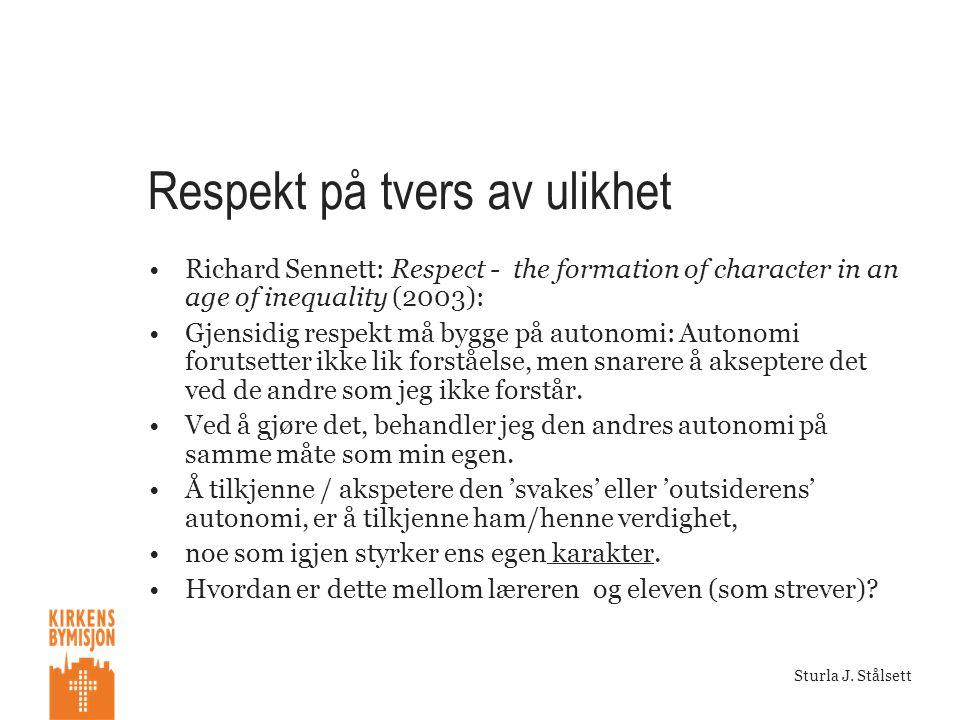 Sturla J. Stålsett Respekt på tvers av ulikhet •Richard Sennett: Respect - the formation of character in an age of inequality (2003): •Gjensidig respe